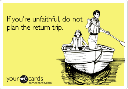 If you're unfaithful, do not plan the return trip.
