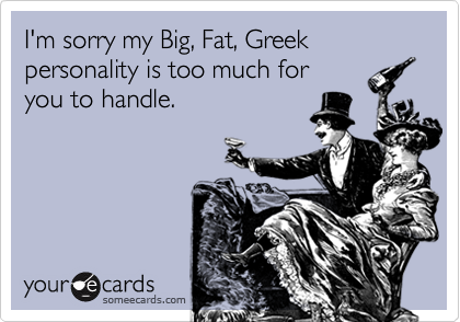 I'm sorry my Big, Fat, Greek personality is too much for 