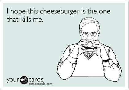 I hope this cheeseburger is the one that kills me.
