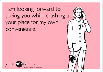I am looking forward toseeing you while crashing atyour place for my ownconvenience.