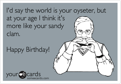 I'd say the world is your oyseter, but at your age I think it's