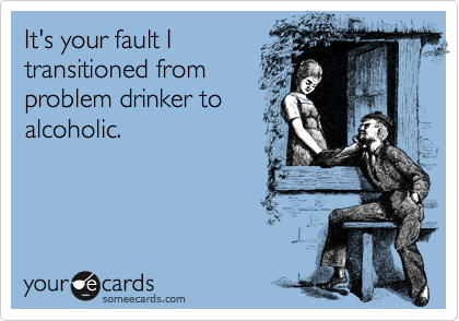 It's your fault I transitioned from problem drinker to alcoholic.