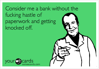 Consider me a bank without the fucking hastle of