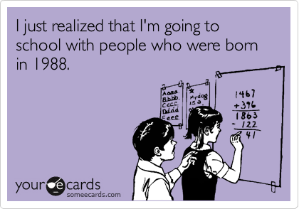 I just realized that I'm going to school with people who were born in 1988.