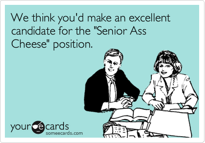 """We think you'd make an excellent candidate for the """"Senior Ass Cheese"""" position."""