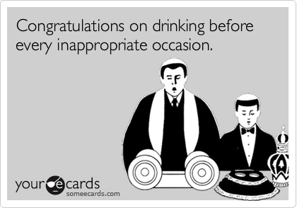 Congratulations on drinking before every inappropriate occasion.