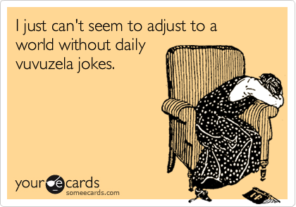 I just can't seem to adjust to a world without daily vuvuzela jokes.