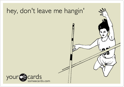 hey, don't leave me hangin'