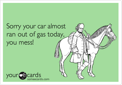 Sorry your car almost ran out of gas today, you mess!
