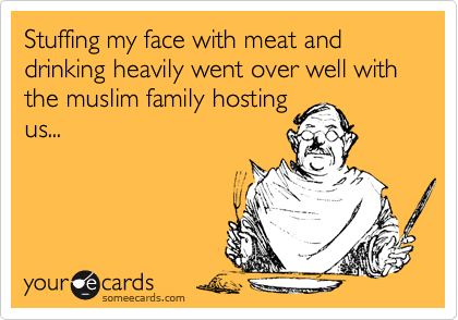 Stuffing my face with meat and drinking heavily went over well with the muslim family hostingus...