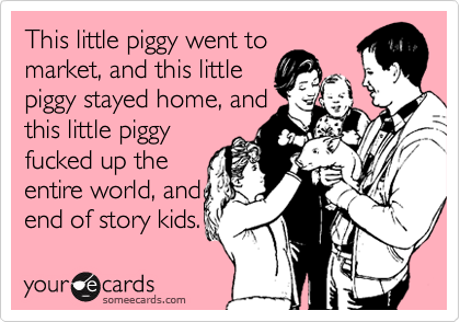 This little piggy went tomarket, and this littlepiggy stayed home, andthis little piggyfucked up theentire world, andend of story kids.
