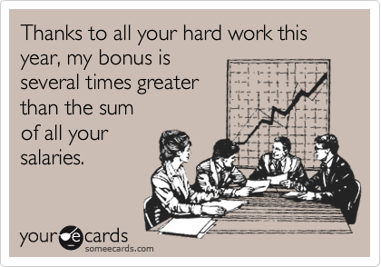 Thanks to all your hard work this year, my bonus is several times greater  than the sum of all your salaries.