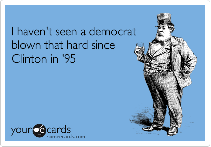 I haven't seen a democrat blown that hard since Clinton in '95