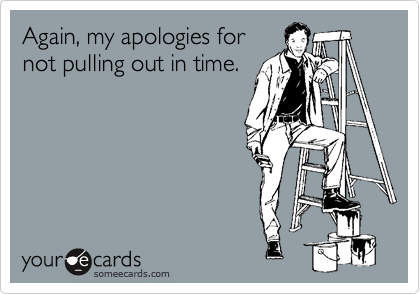 Again, my apologies for not pulling out in time.