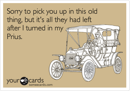 Sorry to pick you up in this old thing, but it's all they had left after I turned in my Prius.