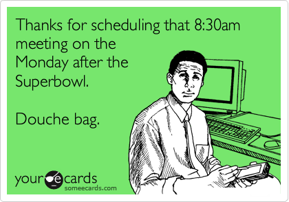 Thanks for scheduling that 8:30am meeting on the Monday after the Superbowl.  Douche bag.