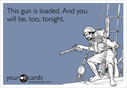 This gun is loaded. And you will be, too, tonight.