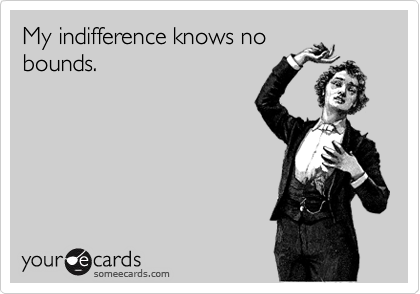 My indifference knows nobounds.