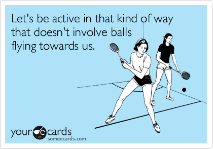 Let's be active in that kind of way that doesn't involve balls