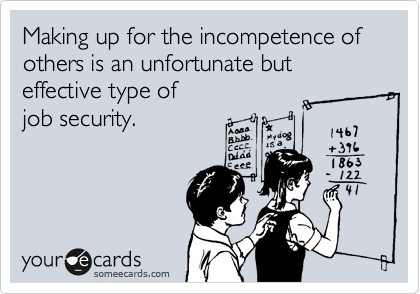 Making up for the incompetence of others is an unfortunate but effective type ofjob security.