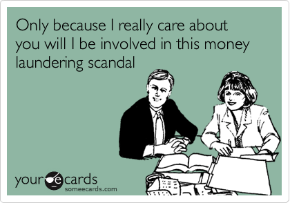 Only because I really care about you will I be involved in this money laundering scandal