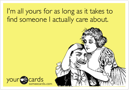 I'm all yours for as long as it takes to find someone I actually care about.