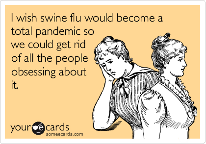 I wish swine flu would become a total pandemic so