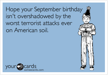Hope your September birthday isn't overshadowed by the worst terrorist attacks ever on American soil.