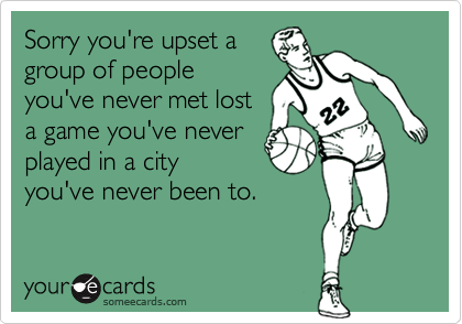 Sorry you're upset a group of people you've never met lost a game you've never played in a city  you've never been to.