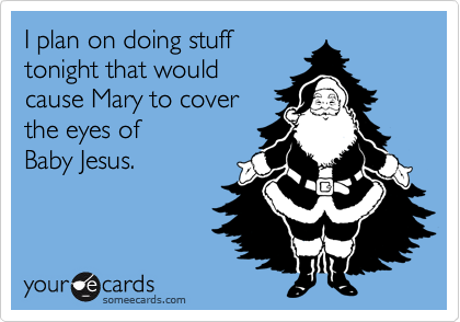I plan on doing stuff tonight that would cause Mary to cover the eyes of Baby Jesus.