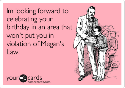 Im looking forward to celebrating your birthday in an area that won't put you in violation of Megan's Law.