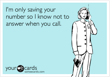 I'm only saving your number so I know not to answer when you call.