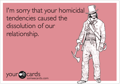 I'm sorry that your homicidal tendencies caused the
