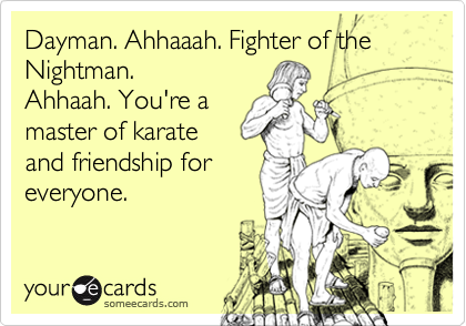 Dayman. Ahhaaah. Fighter of theNightman.Ahhaah. You're amaster of karateand friendship foreveryone.