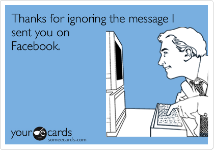 Thanks for ignoring the message I sent you onFacebook.