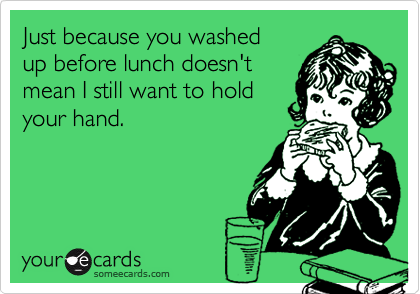 Just because you washedup before lunch doesn'tmean I still want to holdyour hand.