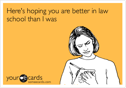 Here's hoping you are better in law school than I was