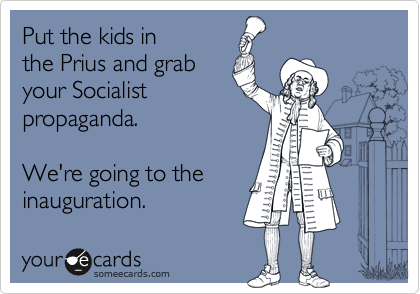 Put the kids inthe Prius and grabyour Socialistpropaganda.We're going to theinauguration.