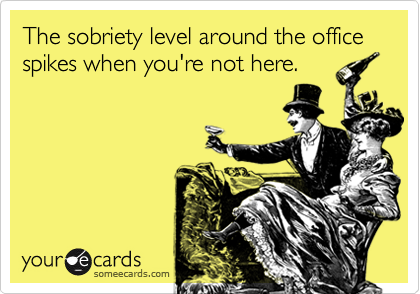 The sobriety level around the office spikes when you're not here.