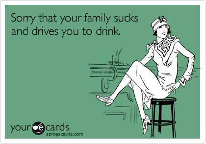Sorry that your family sucks and drives you to drink.