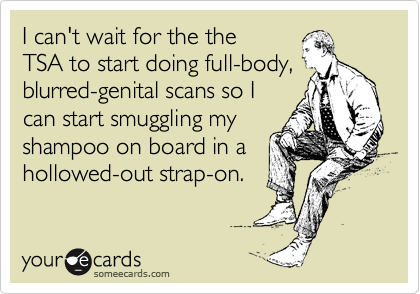 I can't wait for the the TSA to start doing full-body, blurred-genital scans so I can start smuggling my shampoo on board in a hollowed-out strap-on.
