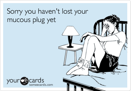 Sorry you haven't lost yourmucous plug yet