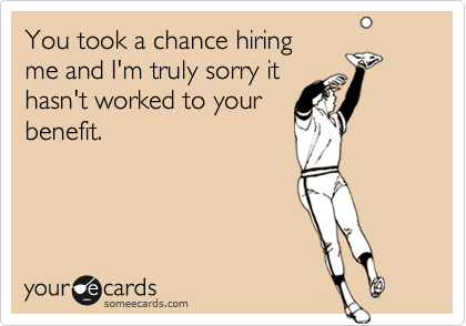 You took a chance hiring me and I'm truly sorry ithasn't worked to yourbenefit.