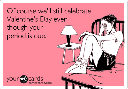 Of course we'll still celebrateValentine's Day eventhough yourperiod is due.