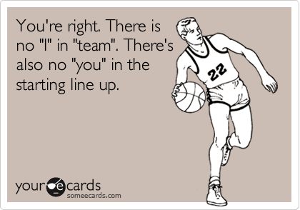 """You're right. There isno """"I"""" in """"team"""". There'salso no """"you"""" in thestarting line up."""