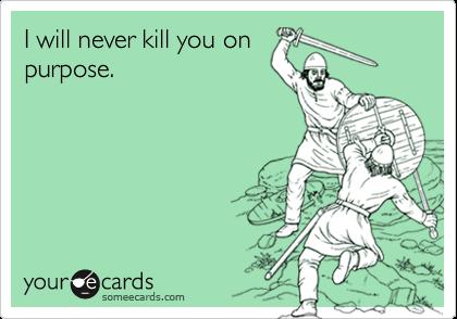 I will never kill you onpurpose.