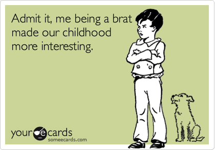 Admit it, me being a brat