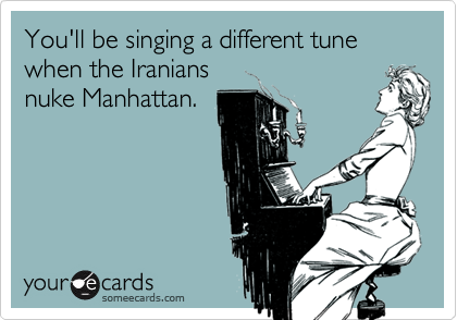 You'll be singing a different tune when the Iraniansnuke Manhattan.