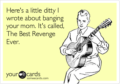 Heres A Little Ditty I Wrote About Banging Your Mom Its Called The Best