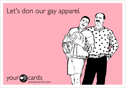 Let's don our gay apparel.